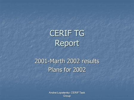Andrei Lopatenko. CERIF Task Group CERIF TG Report 2001-Marth 2002 results Plans for 2002.