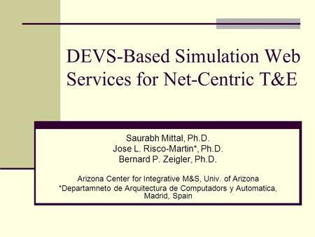 DEVS-Based Simulation Web Services for Net-Centric T&E Saurabh Mittal, Ph.D. Jose L. Risco-Martin*, Ph.D. Bernard P. Zeigler, Ph.D. Arizona Center for.