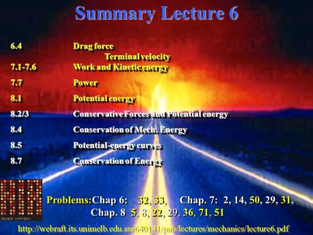 Summary Lecture 6 6.4Drag force Terminal velocity 7.1-7.6Work and Kinetic energy 7.7Power 8.1Potential energy 8.2/3Conservative Forces and Potential energy.