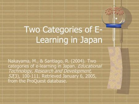 Two Categories of E- Learning in Japan Nakayama, M., & Santiago, R. (2004). Two categories of e-learning in Japan. Educational Technology, Research and.