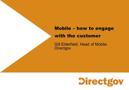 Mobile – how to engage with the customer Gill Elderfield, Head of Mobile, Directgov.