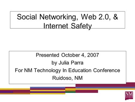 Social Networking, Web 2.0, & Internet Safety Presented October 4, 2007 by Julia Parra For NM Technology In Education Conference Ruidoso, NM.