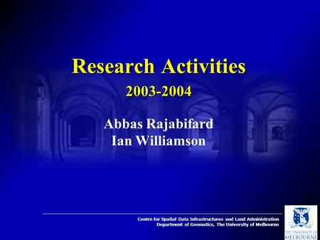 Centre for Spatial Data Infrastructures and Land Administration Department of Geomatics, The University of Melbourne Research Activities 2003-2004 Abbas.