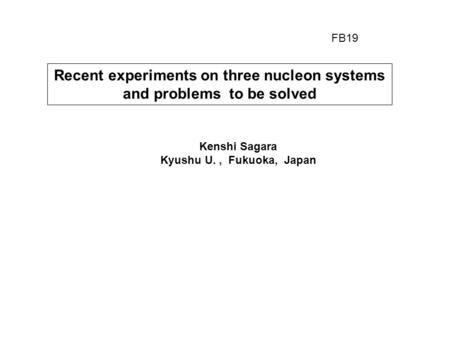 Recent experiments on three nucleon systems and problems to be solved Kenshi Sagara Kyushu U., Fukuoka, Japan FB19.