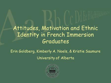 Attitudes, Motivation and Ethnic Identity in French Immersion Graduates Erin Goldberg, Kimberly A. Noels, & Kristie Saumure University of Alberta.