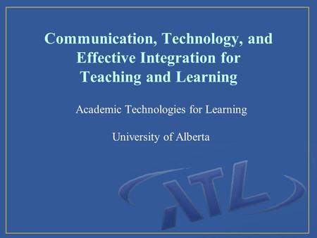 Communication, Technology, and Effective Integration for Teaching and Learning Academic Technologies for Learning University of Alberta.