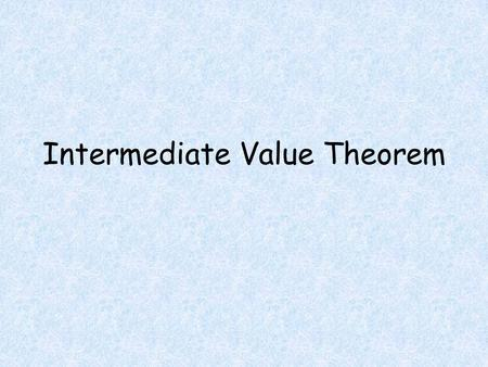 Intermediate Value Theorem. Objectives Students will be able to Determine if the Intermediate Value Theorem Applies to a particular function Use the Intermediate.