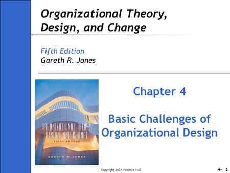 4- Copyright 2007 Prentice Hall 1 Organizational Theory, Design, and Change Fifth Edition Gareth R. Jones Chapter 4 Basic Challenges of Organizational.