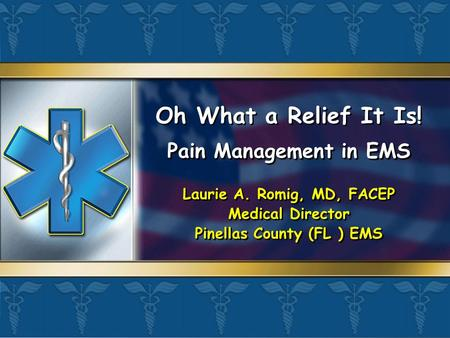 Oh What a Relief It Is! Pain Management in EMS Laurie A. Romig, MD, FACEP Medical Director Pinellas County (FL ) EMS Pain Management in EMS Laurie A. Romig,