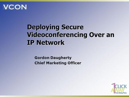 Deploying Secure Videoconferencing Over an IP Network Gordon Daugherty Chief Marketing Officer.