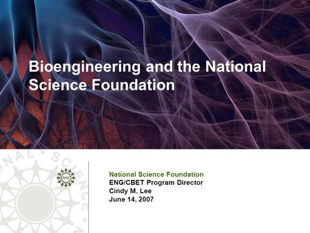 Bioengineering and the National Science Foundation National Science Foundation ENG/CBET Program Director Cindy M. Lee June 14, 2007.