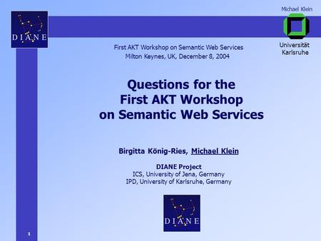 1 Michael Klein Questions for the First AKT Workshop on Semantic Web Services Birgitta König-Ries, Michael Klein DIANE Project ICS, University of Jena,