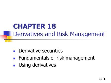 18-1 CHAPTER 18 Derivatives and Risk Management Derivative securities Fundamentals of risk management Using derivatives.