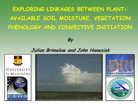 EXPLORING LINKAGES BETWEEN PLANT- AVAILABLE SOIL MOISTURE, VEGETATION PHENOLOGY AND CONVECTIVE INITIATION By Julian Brimelow and John Hanesiak.