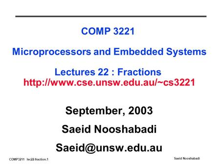 COMP3211 lec22-fraction.1 Saeid Nooshabadi COMP 3221 Microprocessors and Embedded Systems Lectures 22 : Fractions  September,
