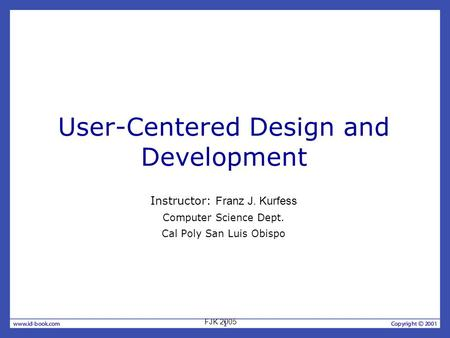 1 User-Centered Design and Development Instructor: Franz J. Kurfess Computer Science Dept. Cal Poly San Luis Obispo FJK 2005.