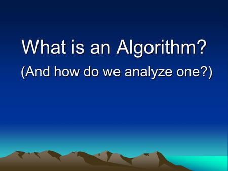 What is an Algorithm? (And how do we analyze one?)