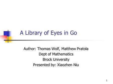 1 A Library of Eyes in Go Author: Thomas Wolf, Matthew Pratola Dept of Mathematics Brock University Presented by: Xiaozhen Niu.