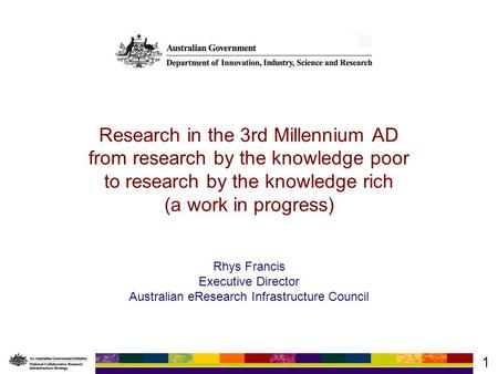 1 Research in the 3rd Millennium AD from research by the knowledge poor to research by the knowledge rich (a work in progress) Rhys Francis Executive Director.