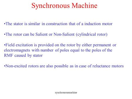 Synchronous Machine The stator is similar in construction that of a induction motor The rotor can be Salient or Non-Salient (cylindrical rotor) Field excitation.