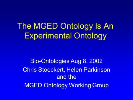 The MGED Ontology Is An Experimental Ontology Bio-Ontologies Aug 8, 2002 Chris Stoeckert, Helen Parkinson and the MGED Ontology Working Group.