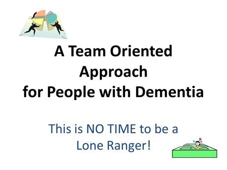 A Team Oriented Approach for People with Dementia This is NO TIME to be a Lone Ranger!