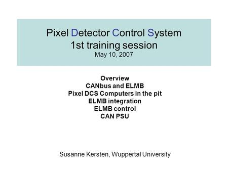 Pixel Detector Control System 1st training session May 10, 2007 Overview CANbus and ELMB Pixel DCS Computers in the pit ELMB integration ELMB control CAN.