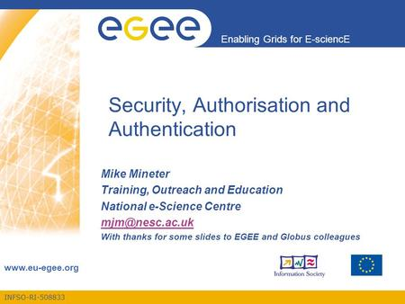 INFSO-RI-508833 Enabling Grids for E-sciencE www.eu-egee.org Security, Authorisation and Authentication Mike Mineter Training, Outreach and Education National.