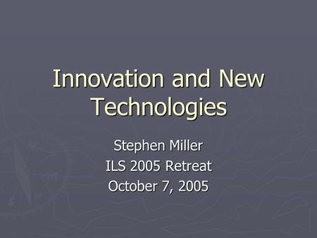Innovation and New Technologies Stephen Miller ILS 2005 Retreat October 7, 2005.