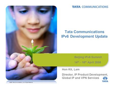 ©2008 Tata Communications, Ltd. All Rights Reserved Tata Communications IPv6 Development Update Beijing IPv6 Summit 14 th - 16 th April 2008 Hon Kit, Lam.