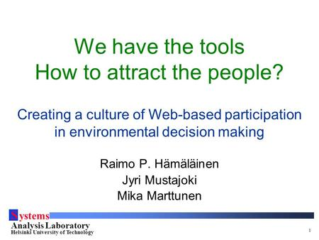 S ystems Analysis Laboratory Helsinki University of Technology 1 We have the tools How to attract the people? Creating a culture of Web-based participation.