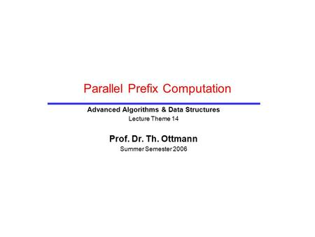 Parallel Prefix Computation Advanced Algorithms & Data Structures Lecture Theme 14 Prof. Dr. Th. Ottmann Summer Semester 2006.