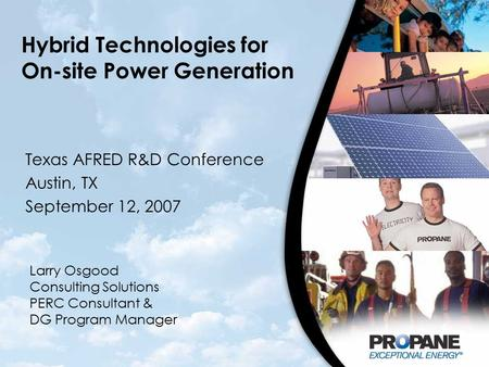 <strong>Hybrid</strong> Technologies for On-site Power Generation Texas AFRED R&D Conference Austin, TX September 12, 2007 Larry Osgood Consulting Solutions PERC Consultant.