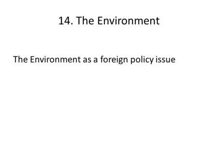14. The Environment The Environment as a foreign policy issue.