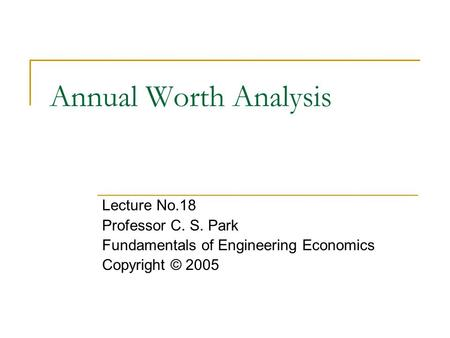 Annual Worth Analysis Lecture No.18 Professor C. S. Park Fundamentals of Engineering Economics Copyright © 2005.