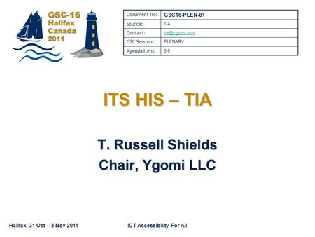 Halifax, 31 Oct – 3 Nov 2011ICT Accessibility For All ITS HIS – TIA T. Russell Shields Chair, Ygomi LLC Document No: GSC16-PLEN-81 Source: TIA Contact: