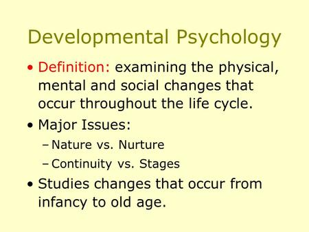 Developmental Psychology Definition: examining the physical, mental and social changes that occur throughout the life cycle. Major Issues: –Nature vs.