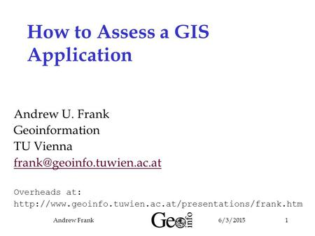 6/3/2015Andrew Frank1 How to Assess a GIS Application Andrew U. Frank Geoinformation TU Vienna Overheads at: