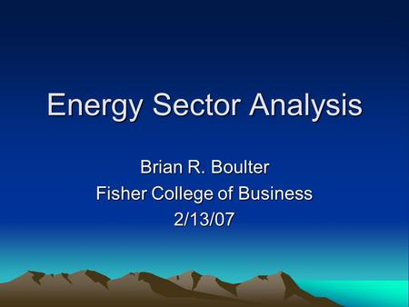 Energy Sector Analysis Brian R. Boulter Fisher College of Business 2/13/07.