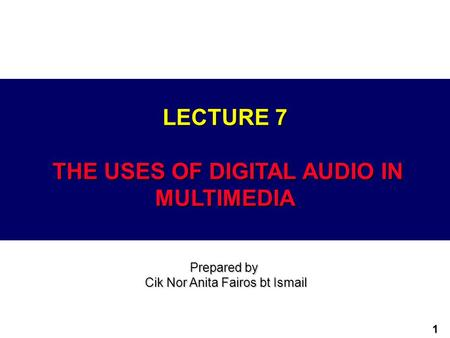 1 LECTURE 7 THE USES OF DIGITAL AUDIO IN MULTIMEDIA Prepared by Cik Nor Anita Fairos bt Ismail.