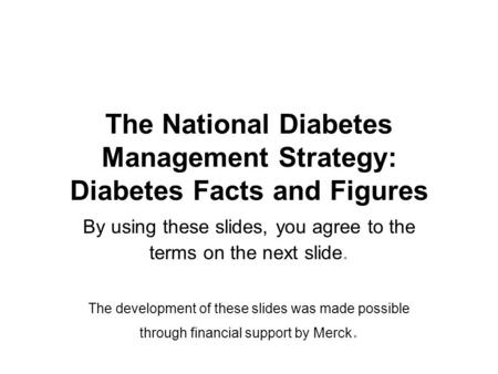The National Diabetes Management Strategy: Diabetes Facts and Figures By using these slides, you agree to the terms on the next slide. The development.