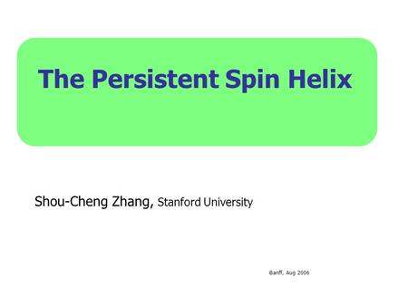 The Persistent Spin Helix Shou-Cheng Zhang, Stanford University Banff, Aug 2006.