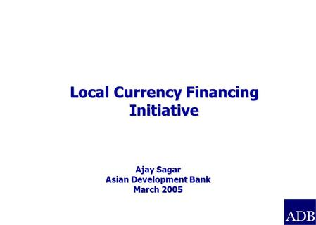 Ajay Sagar Asian Development <strong>Bank</strong> March 2005 Local Currency Financing Initiative.