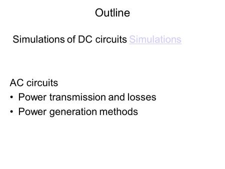Outline Simulations of DC circuits SimulationsSimulations AC circuits Power transmission and losses Power generation methods.