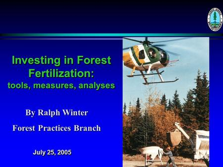 Investing in Forest Fertilization: tools, measures, analyses By Ralph Winter Forest Practices Branch July 25, 2005.