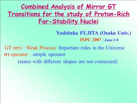 GT (  ) : Weak Process: Important roles in the Universe Combined Analysis of Mirror GT Transitions for the study of Proton-Rich Far-Stability Nuclei.