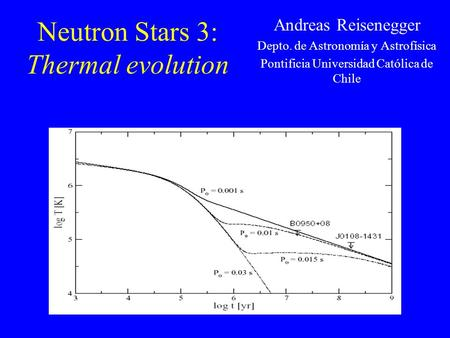 Neutron Stars 3: Thermal evolution Andreas Reisenegger Depto. de Astronomía y Astrofísica Pontificia Universidad Católica de Chile.