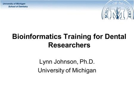 Bioinformatics Training for Dental Researchers Lynn Johnson, Ph.D. University of Michigan.