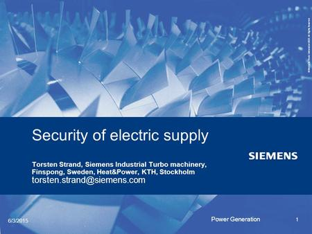 Security of electric supply Torsten Strand, Siemens Industrial <strong>Turbo</strong> machinery, Finspong, Sweden, Heat&Power, KTH, Stockholm torsten.strand@siemens.com.