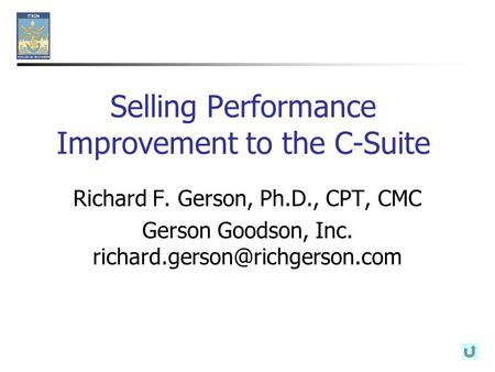 Selling Performance Improvement to the C-Suite Richard F. Gerson, Ph.D., CPT, CMC Gerson Goodson, Inc.